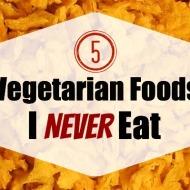 """5 """"Vegetarian Foods"""" I Never Eat"""