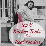 Top 6 Kitchen Tools for Real Foodies